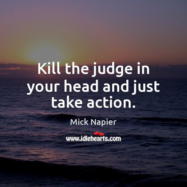 Kill the judge in your head and just take action. Image