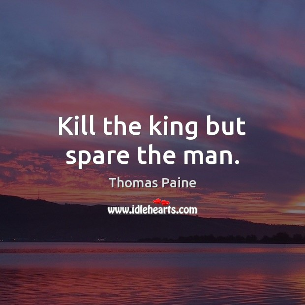Kill the king but spare the man. Thomas Paine Picture Quote