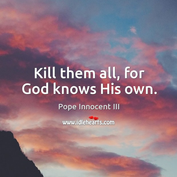 Kill them all, for God knows His own. Pope Innocent III Picture Quote