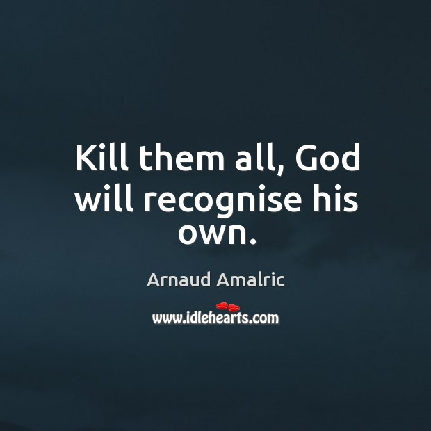 Kill them all, God will recognise his own. Image