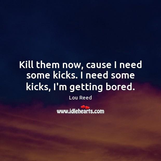 Kill them now, cause I need some kicks. I need some kicks, I'm getting bored. Image