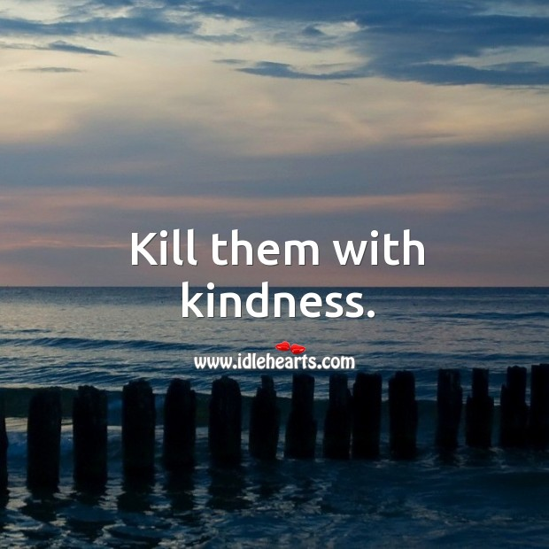 Kill them with kindness. Image