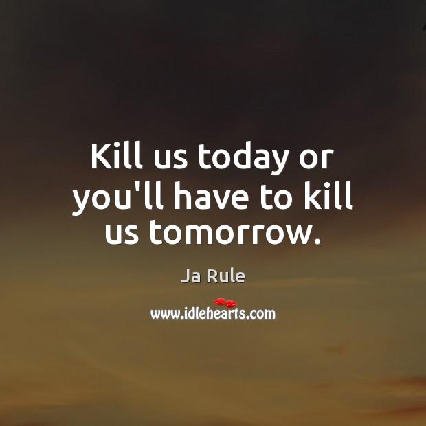 Kill us today or you'll have to kill us tomorrow. Image
