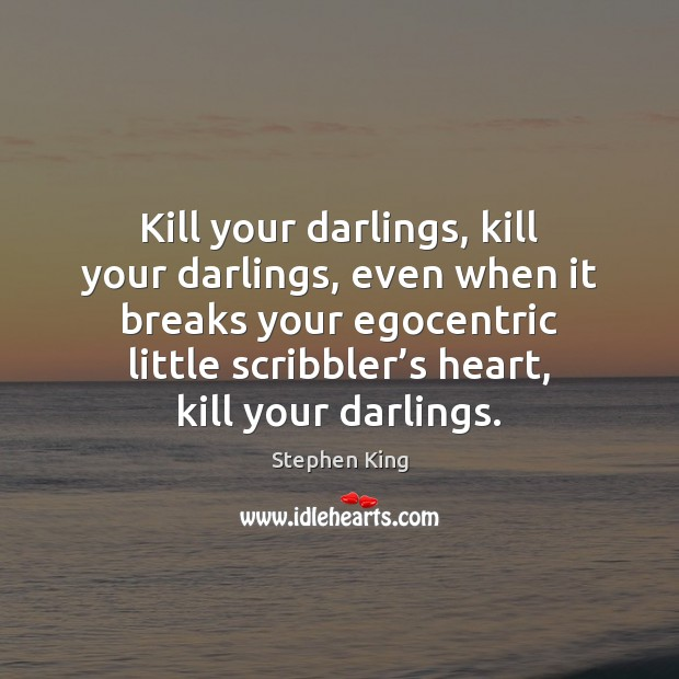 Kill your darlings, kill your darlings, even when it breaks your egocentric Image
