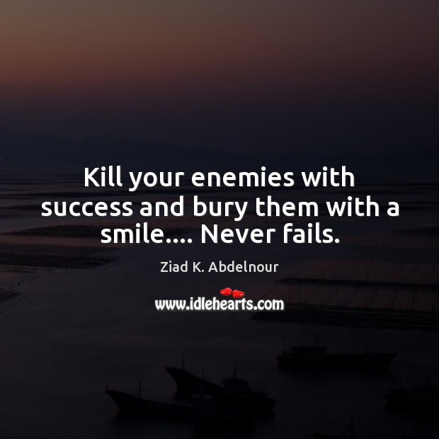 Image, Kill your enemies with success and bury them with a smile…. Never fails.
