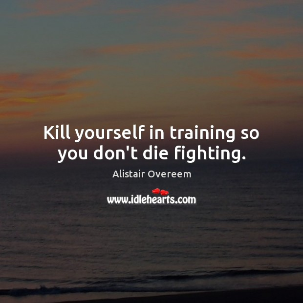 Image, Kill yourself in training so you don't die fighting.