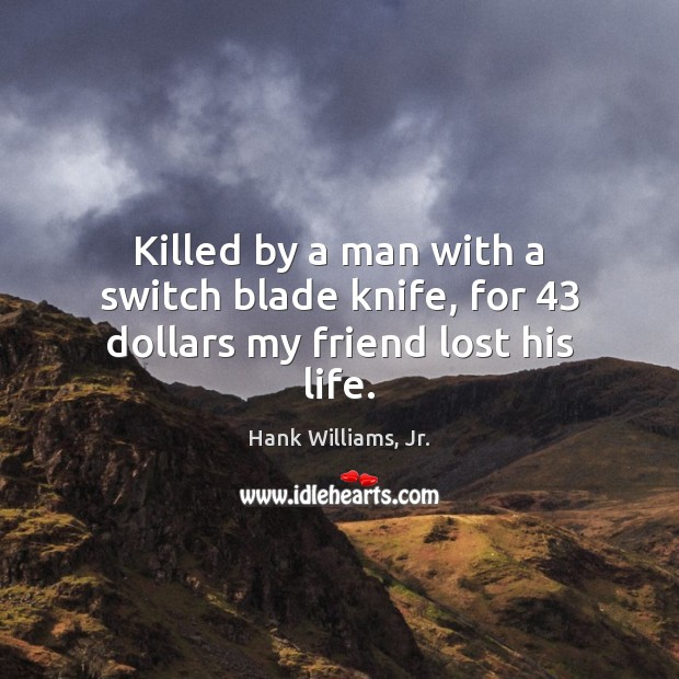 Killed by a man with a switch blade knife, for 43 dollars my friend lost his life. Image