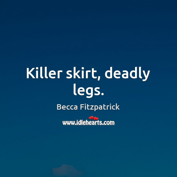 Killer skirt, deadly legs. Becca Fitzpatrick Picture Quote