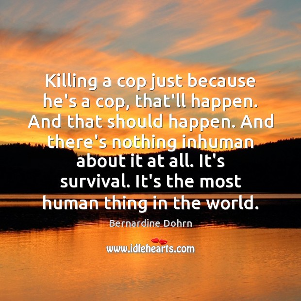 Killing a cop just because he's a cop, that'll happen. And that Bernardine Dohrn Picture Quote