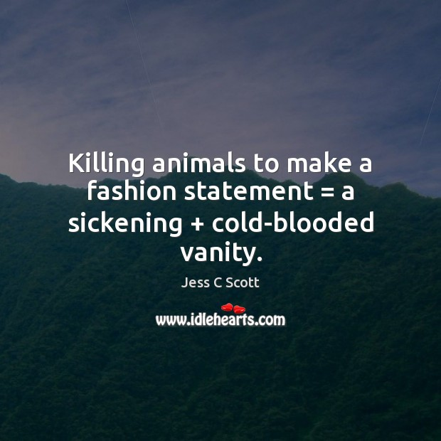 Image, Killing animals to make a fashion statement = a sickening + cold-blooded vanity.