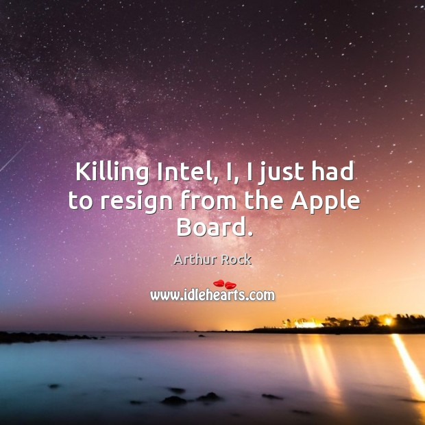 Image, Killing intel, i, I just had to resign from the apple board.