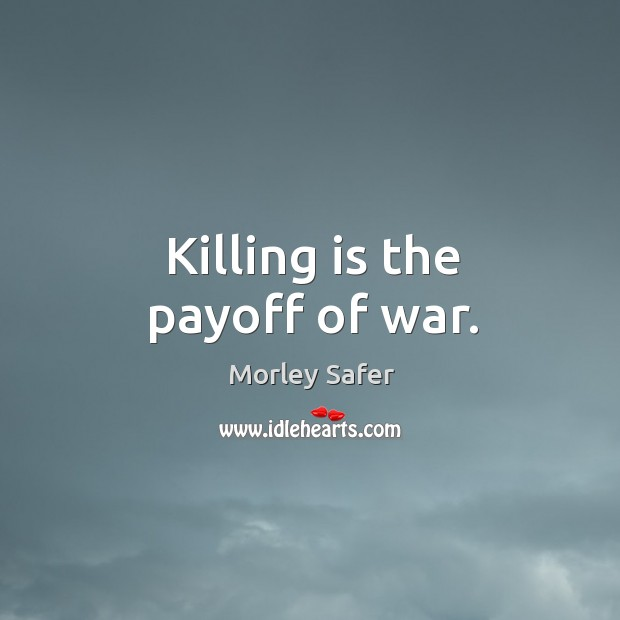 Killing is the payoff of war. Image