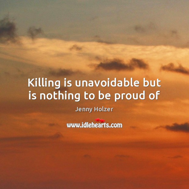 Killing is unavoidable but is nothing to be proud of Jenny Holzer Picture Quote