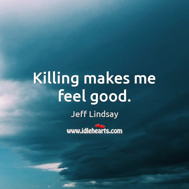 Killing makes me feel good. Jeff Lindsay Picture Quote