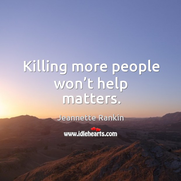 Killing more people won't help matters. Jeannette Rankin Picture Quote