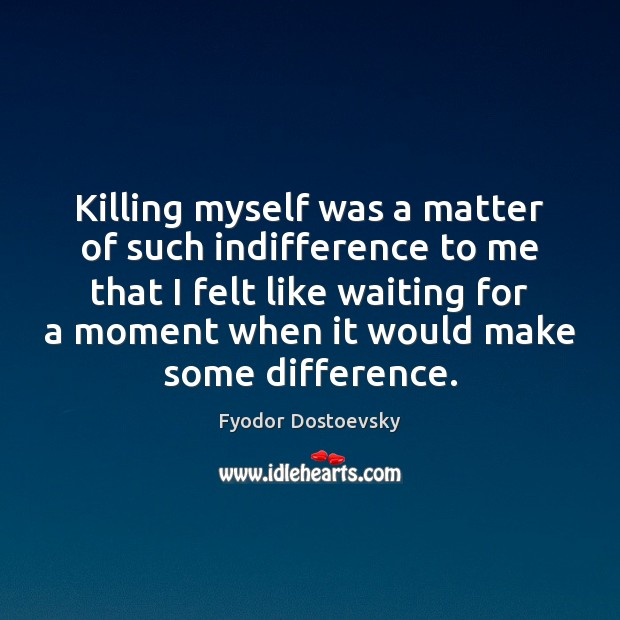 Killing myself was a matter of such indifference to me that I Fyodor Dostoevsky Picture Quote