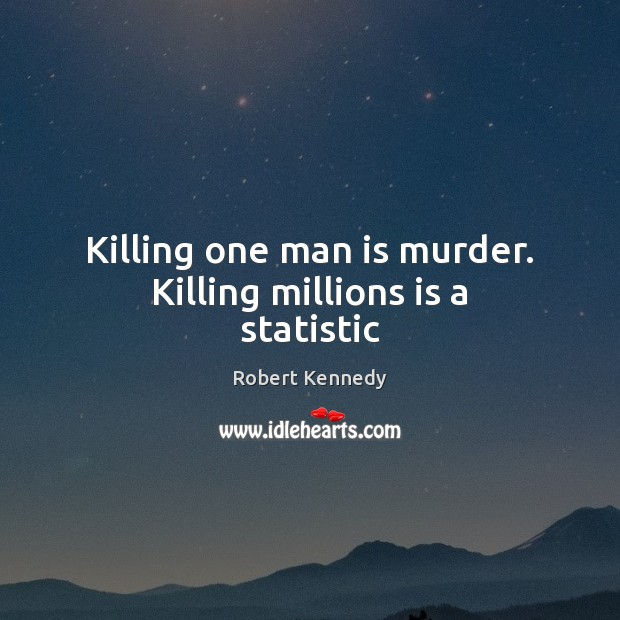 Killing one man is murder. Killing millions is a statistic Image