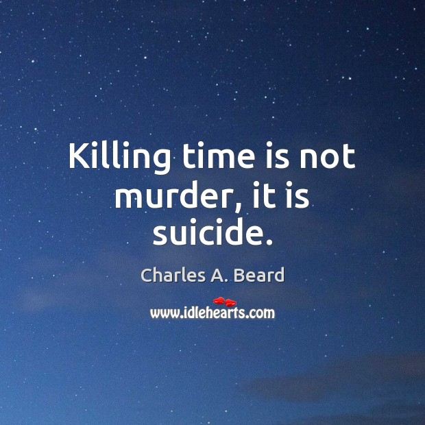 Killing time is not murder, it is suicide. Image