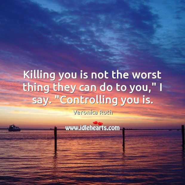 "Killing you is not the worst thing they can do to you,"" I say. ""Controlling you is. Image"