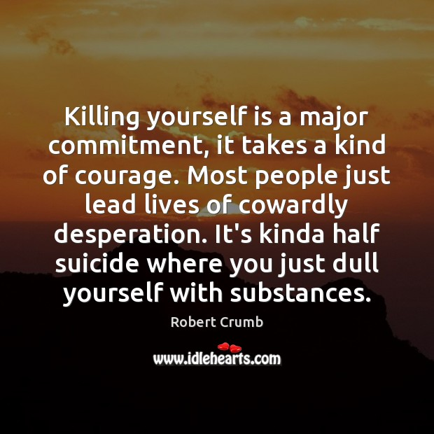 Killing yourself is a major commitment, it takes a kind of courage. Image