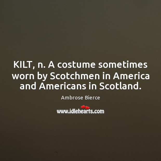 Image, KILT, n. A costume sometimes worn by Scotchmen in America and Americans in Scotland.