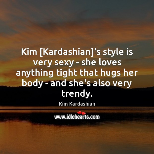 Kim [Kardashian]'s style is very sexy – she loves anything tight Kim Kardashian Picture Quote