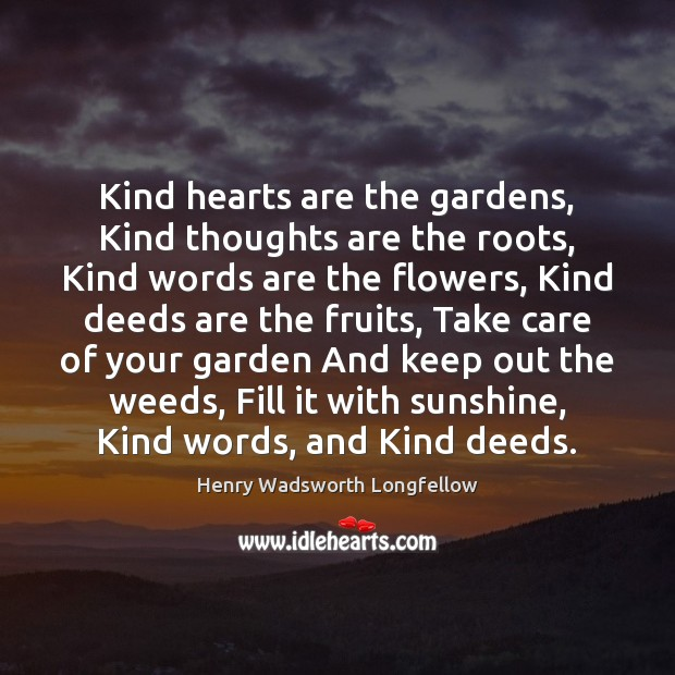 Kind hearts are the gardens, Kind thoughts are the roots, Kind words Henry Wadsworth Longfellow Picture Quote