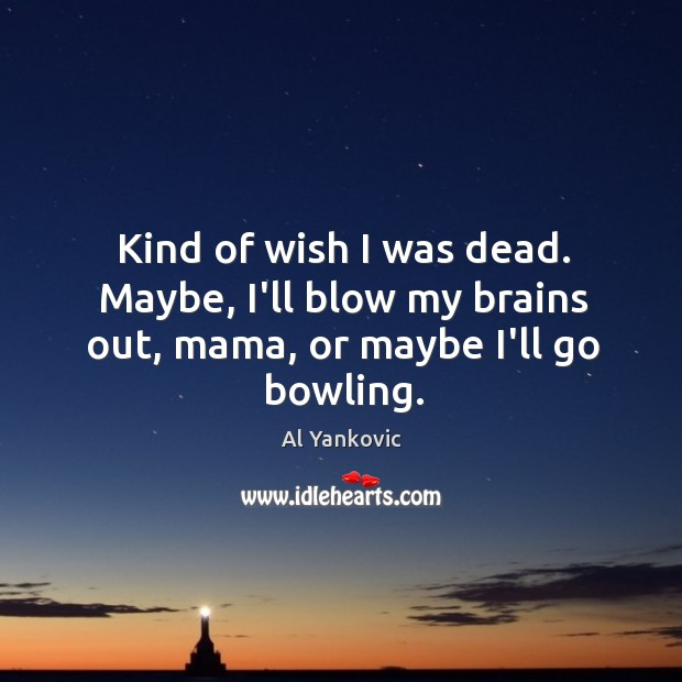 Kind of wish I was dead. Maybe, I'll blow my brains out, mama, or maybe I'll go bowling. Al Yankovic Picture Quote