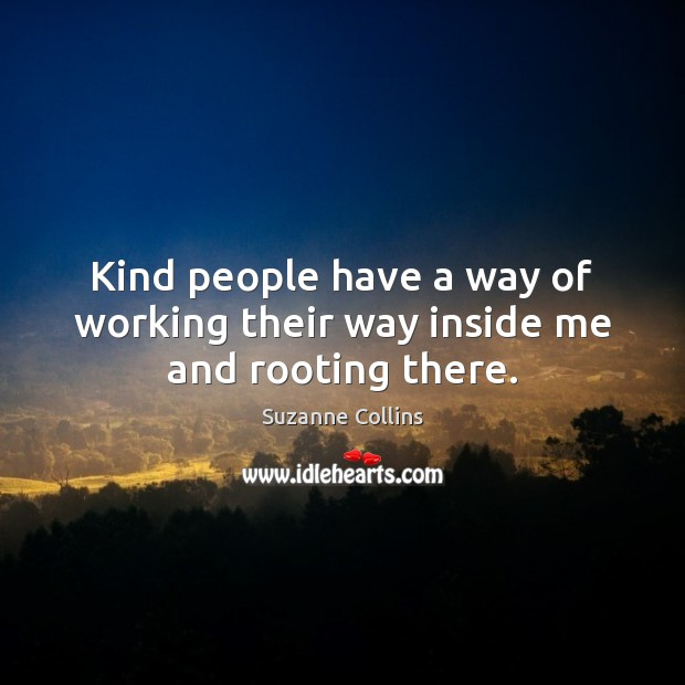 Kind people have a way of working their way inside me and rooting there. Image