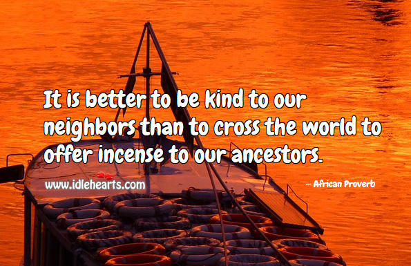 It is better to be kind to our neighbors than to cross the world to offer incense to our ancestors. African Proverbs Image