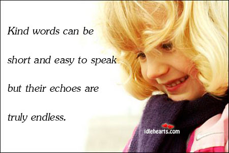 Kind Words Can Be Short And Easy To Speak But Their…