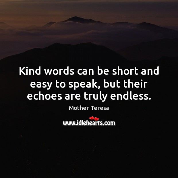 Image, Kind words can be short and easy to speak, but their echoes are truly endless.
