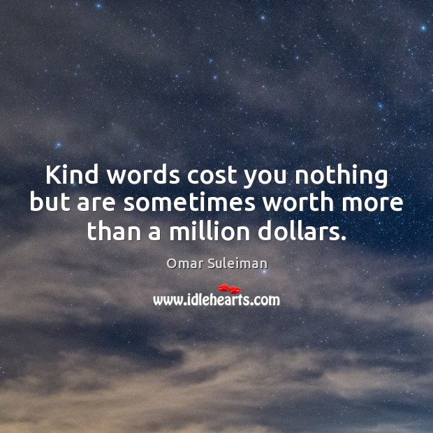 Kind words cost you nothing but are sometimes worth more than a million dollars. Image