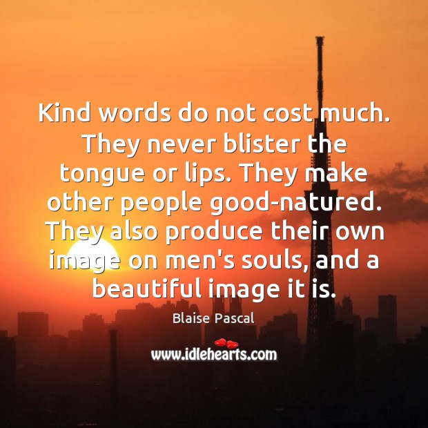 Kind words do not cost much. They never blister the tongue or Image