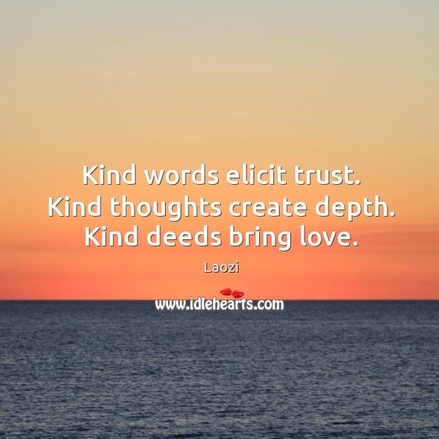 Kind words elicit trust. Kind thoughts create depth. Kind deeds bring love. Image