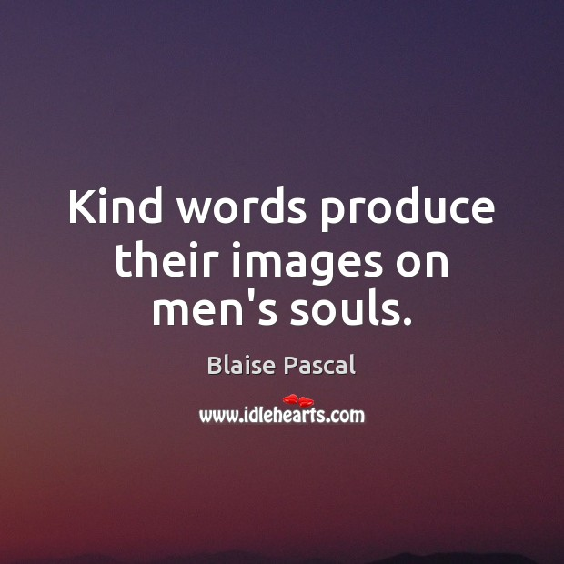 Kind words produce their images on men's souls. Blaise Pascal Picture Quote