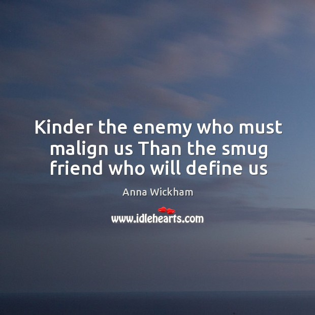 Image, Kinder the enemy who must malign us Than the smug friend who will define us