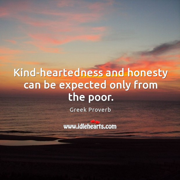 Kind-heartedness and honesty can be expected only from the poor. Greek Proverbs Image