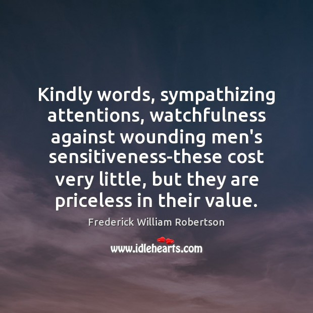 Kindly words, sympathizing attentions, watchfulness against wounding men's sensitiveness-these cost very little, Image