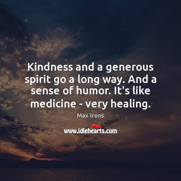 Kindness and a generous spirit go a long way. And a sense Max Irons Picture Quote