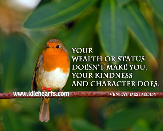 Your wealth or status doesn't make you. Venkat Desireddy Picture Quote