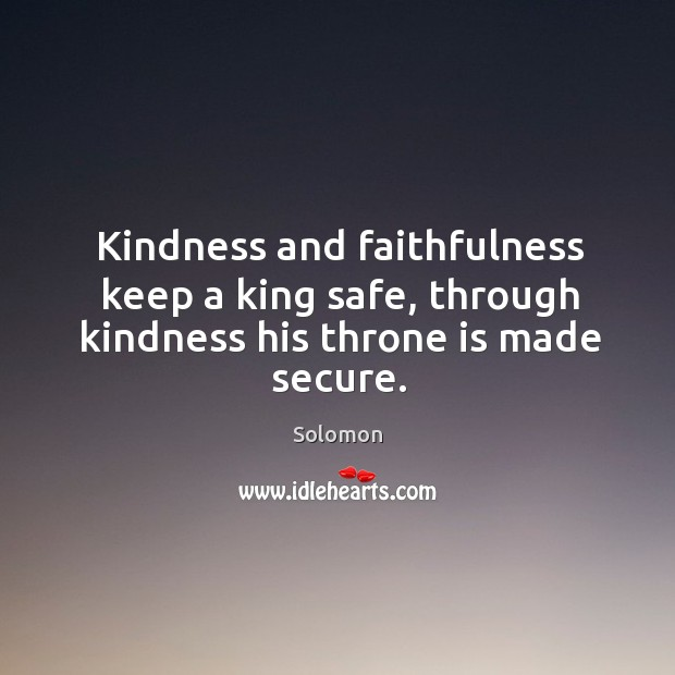 Kindness and faithfulness keep a king safe, through kindness his throne is made secure. Image