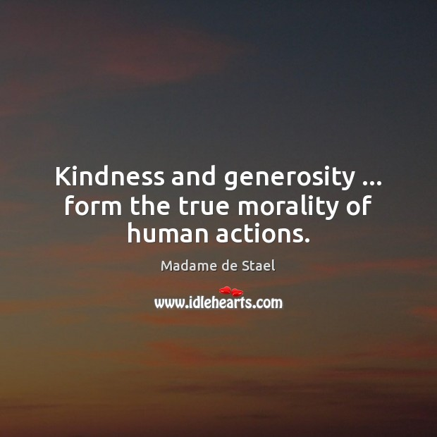 Kindness and generosity … form the true morality of human actions. Madame de Stael Picture Quote