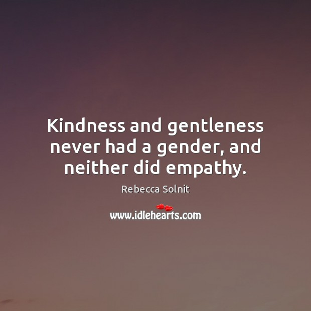 Kindness and gentleness never had a gender, and neither did empathy. Rebecca Solnit Picture Quote