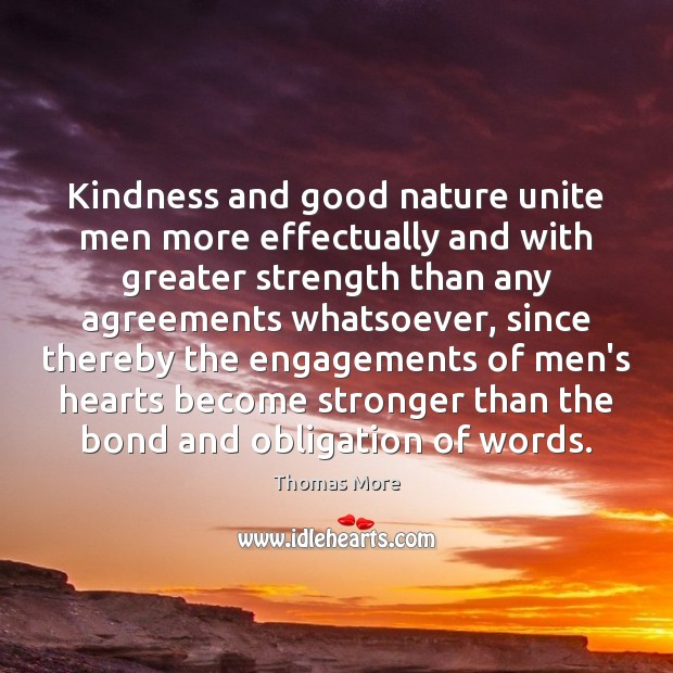 Kindness and good nature unite men more effectually and with greater strength Thomas More Picture Quote