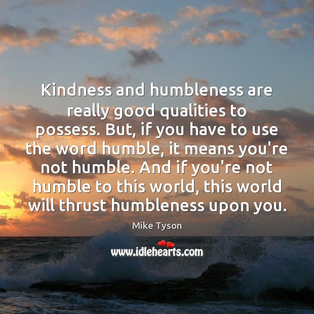 Image, Kindness and humbleness are really good qualities to possess. But, if you
