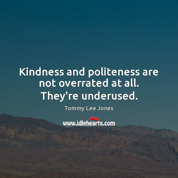 Image, Kindness and politeness are not overrated at all. They're underused.