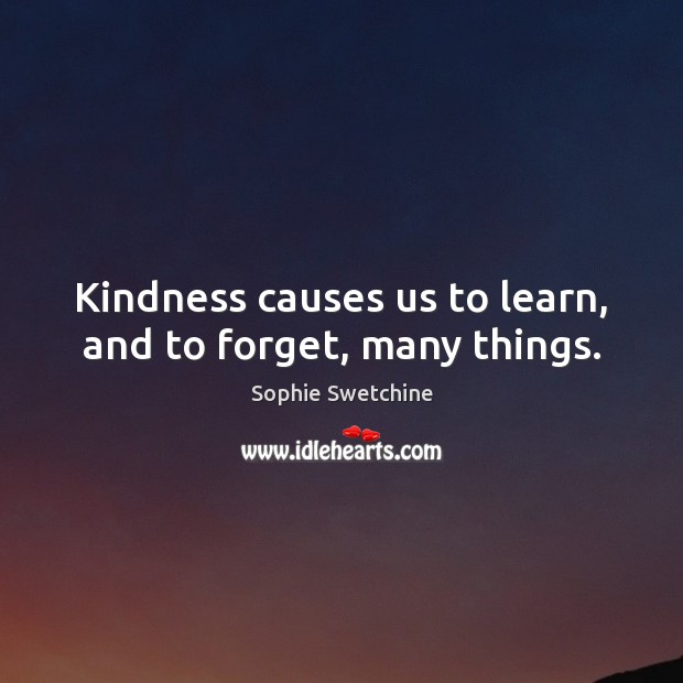 Kindness causes us to learn, and to forget, many things. Sophie Swetchine Picture Quote