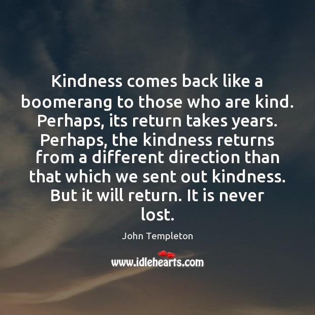 Kindness comes back like a boomerang to those who are kind. Perhaps, Image