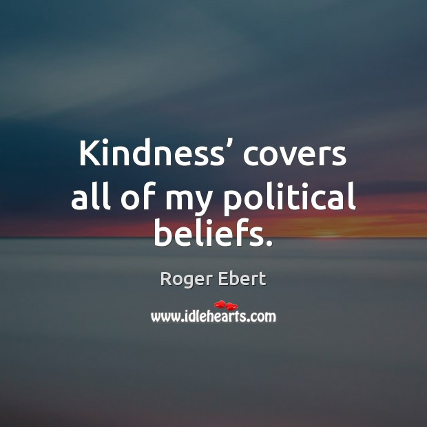 Kindness' covers all of my political beliefs. Roger Ebert Picture Quote